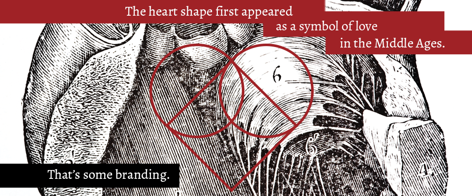 "Brand design history fact for Valentine's Day of a graphic red heart icon superimposed onto an illustration. Copy reads: ""The heart shape first appeared as a symbol of love in the Middle Ages. That's some branding."